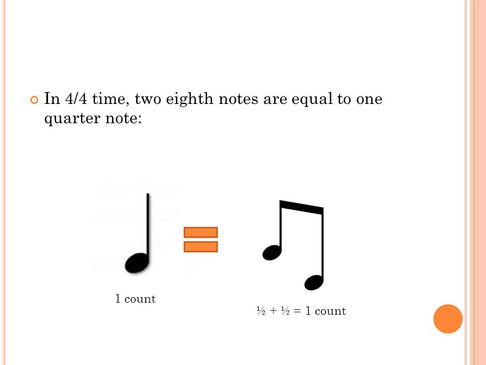 In 4/4 time, two eighth notes are equal to one quarter note: 1 count ½ + ½ = 1 count