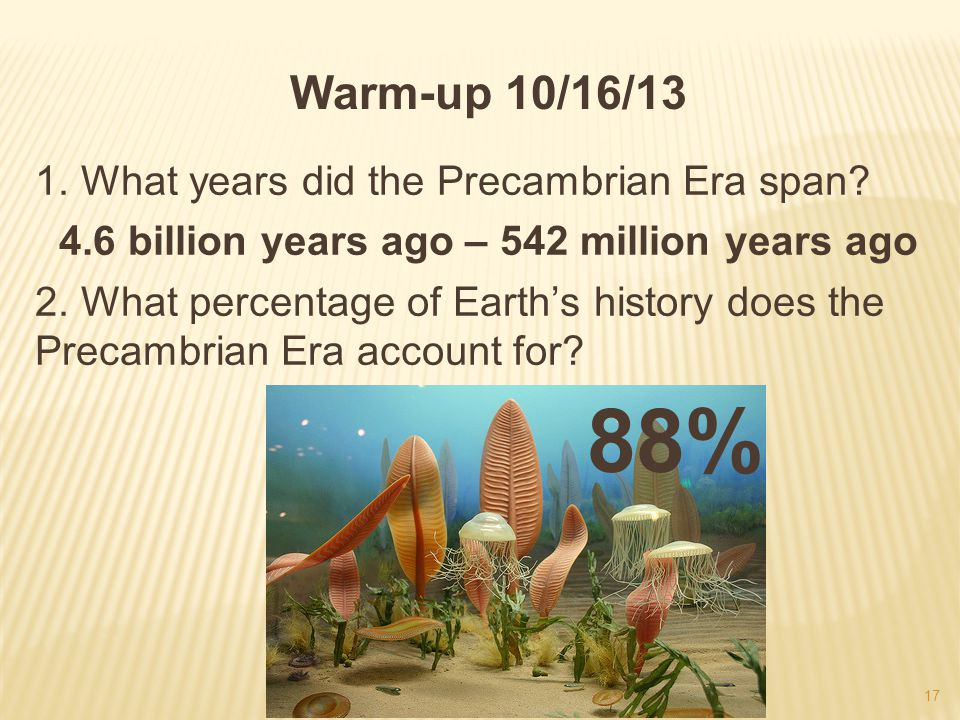 Warm-up 10/16/13 1. What years did the Precambrian Era span? 4.6 billion years ago – 542 million years ago 2. What percentage of Earths history does t