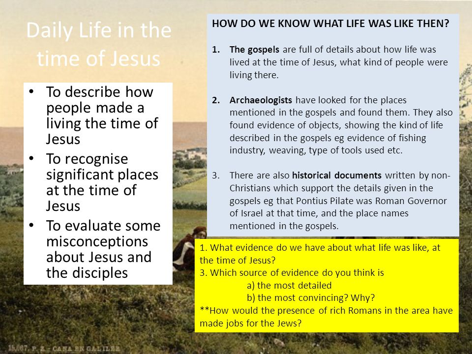 Daily Life in the time of Jesus To describe how people made a living the time of Jesus To recognise significant places at the time of Jesus To evaluate some misconceptions about Jesus and the disciples 1.