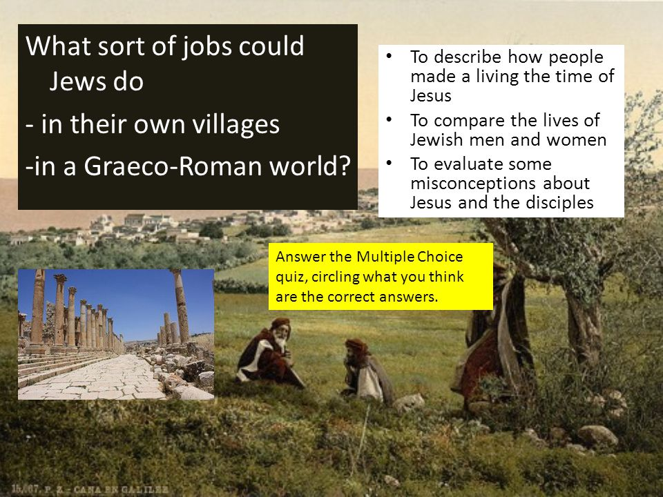 What sort of jobs could Jews do - in their own villages -in a Graeco-Roman world? To describe how people made a living the time of Jesus To compare th