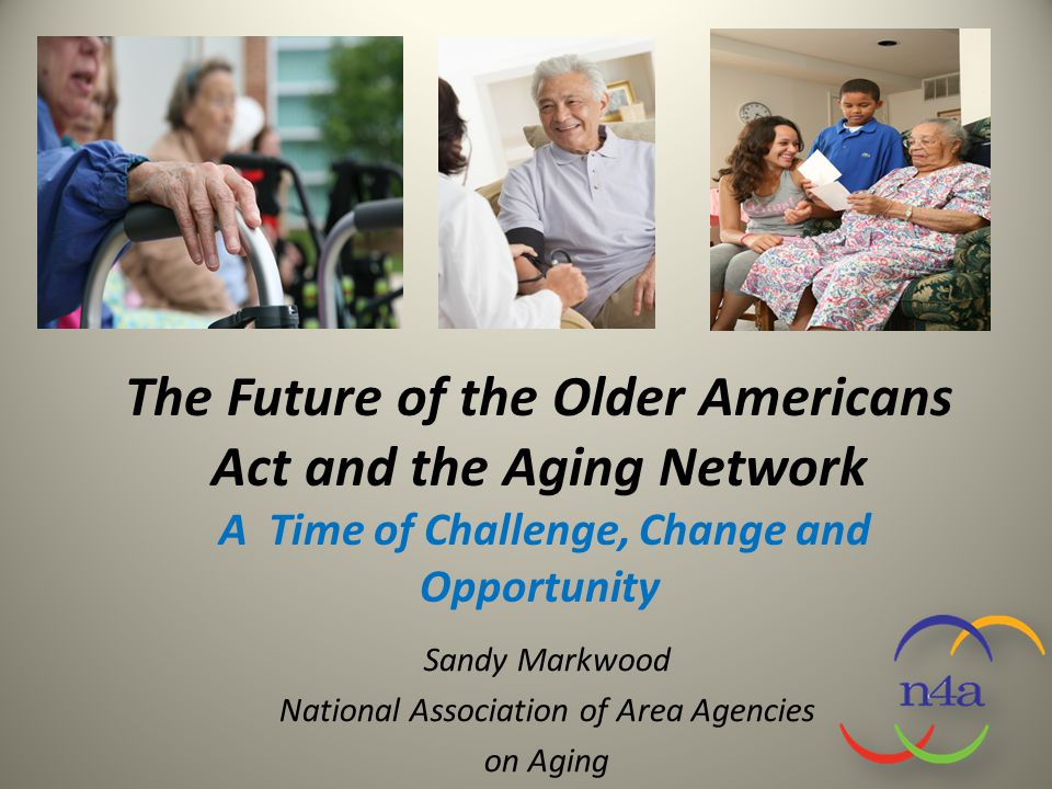 The Future of the Older Americans Act and the Aging Network A Time of Challenge, Change and Opportunity Sandy Markwood National Association of Area Ag