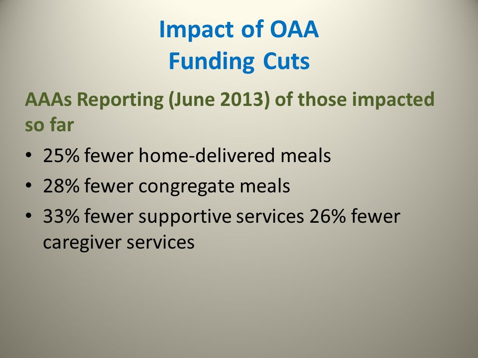 Impact of OAA Funding Cuts AAAs Reporting (June 2013) of those impacted so far 25% fewer home-delivered meals 28% fewer congregate meals 33% fewer sup