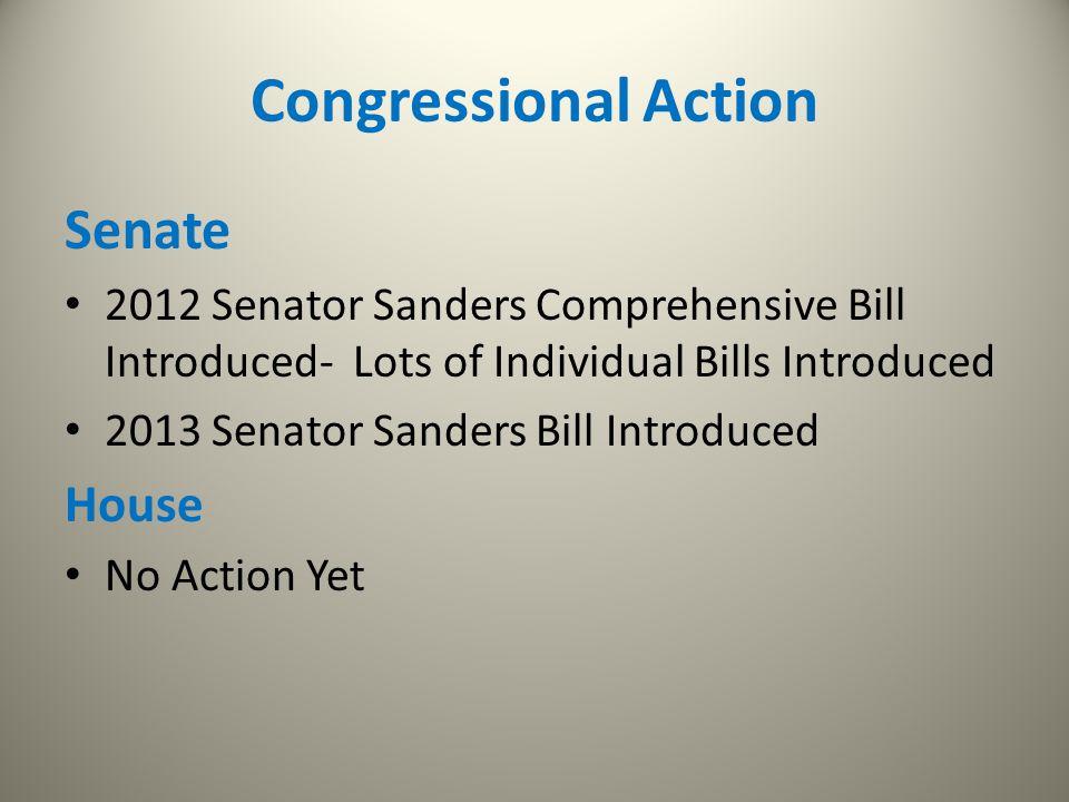 Congressional Action Senate 2012 Senator Sanders Comprehensive Bill Introduced- Lots of Individual Bills Introduced 2013 Senator Sanders Bill Introduc