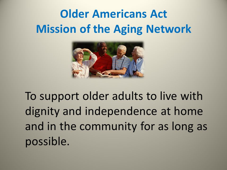 Older Americans Act Mission of the Aging Network To support older adults to live with dignity and independence at home and in the community for as lon