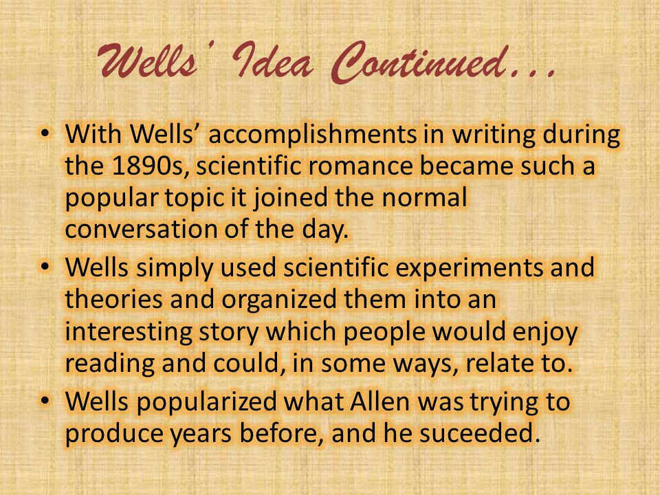 Wells Idea Wells received some ideas for his scientific writings from Grant Allen. Allen was a seasoned writer in Scientific Novels. His most famous n