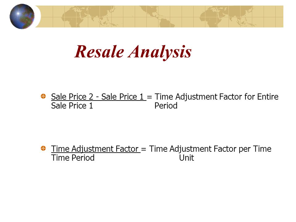 Resale Analysis Sale Price 2 - Sale Price 1 = Time Adjustment Factor for Entire Sale Price 1 Period Time Adjustment Factor = Time Adjustment Factor pe