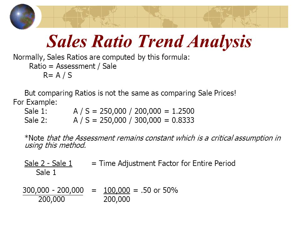Sales Ratio Trend Analysis Normally, Sales Ratios are computed by this formula: Ratio = Assessment / Sale R= A / S But comparing Ratios is not the sam
