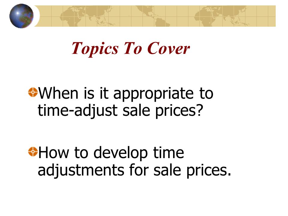 Topics To Cover When is it appropriate to time-adjust sale prices.