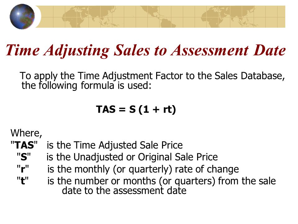 Time Adjusting Sales to Assessment Date To apply the Time Adjustment Factor to the Sales Database, the following formula is used: TAS = S (1 + rt) Whe