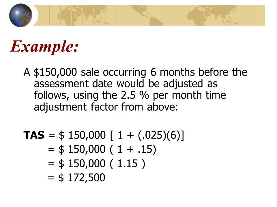 Example: A $150,000 sale occurring 6 months before the assessment date would be adjusted as follows, using the 2.5 % per month time adjustment factor from above: TAS = $ 150,000 [ 1 + (.025)(6)] = $ 150,000 ( 1 +.15) = $ 150,000 ( 1.15 ) = $ 172,500
