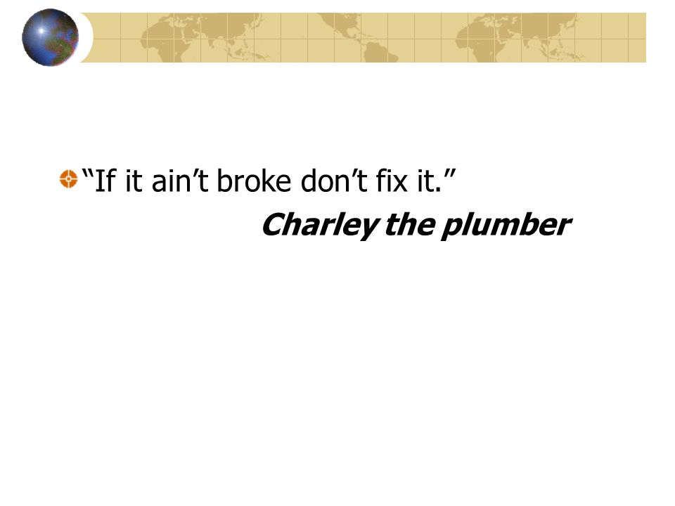 If it aint broke dont fix it. Charley the plumber