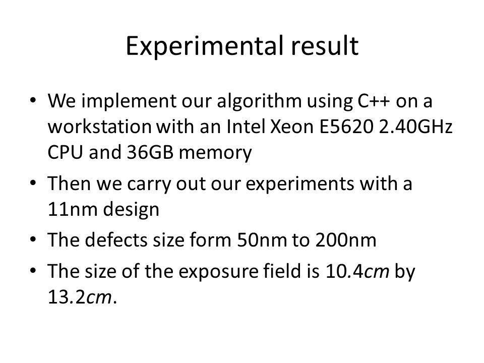 Experimental result We implement our algorithm using C++ on a workstation with an Intel Xeon E5620 2.40GHz CPU and 36GB memory Then we carry out our experiments with a 11nm design The defects size form 50nm to 200nm The size of the exposure field is 10.4cm by 13.2cm.
