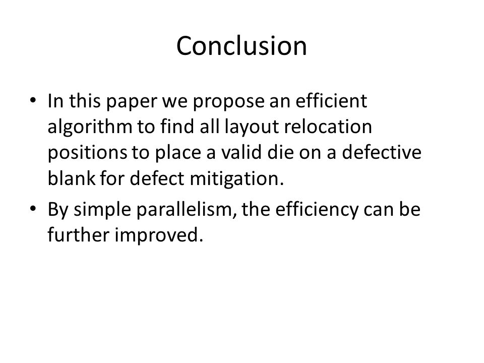 Conclusion In this paper we propose an efficient algorithm to find all layout relocation positions to place a valid die on a defective blank for defect mitigation.