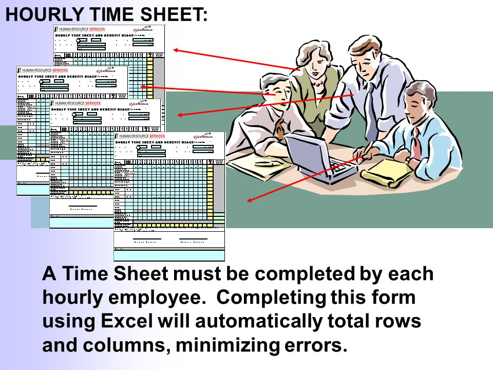 A Time Sheet must be completed by each hourly employee. Completing this form using Excel will automatically total rows and columns, minimizing errors.