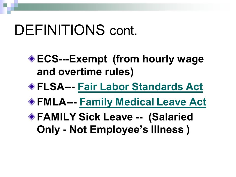 DEFINITIONS cont. ECS---Exempt (from hourly wage and overtime rules) FLSA--- Fair Labor Standards ActFair Labor Standards Act FMLA--- Family Medical L