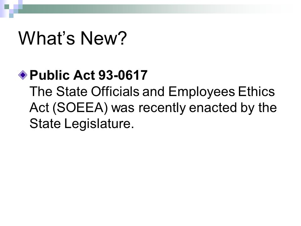 Whats New? Public Act 93-0617 The State Officials and Employees Ethics Act (SOEEA) was recently enacted by the State Legislature.