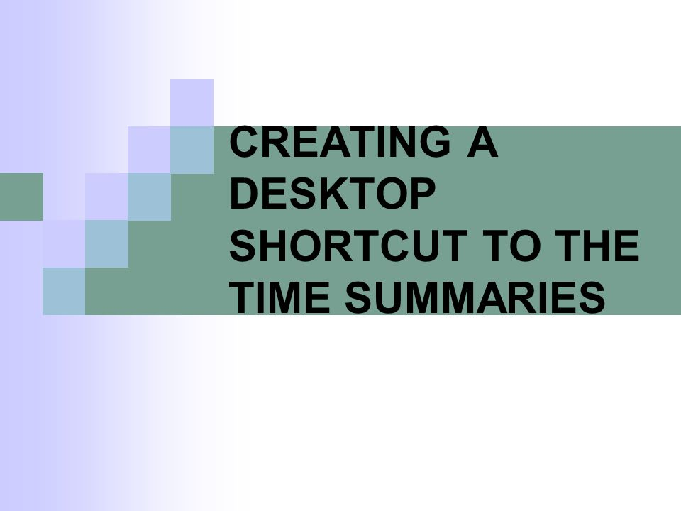 CREATING A DESKTOP SHORTCUT TO THE TIME SUMMARIES