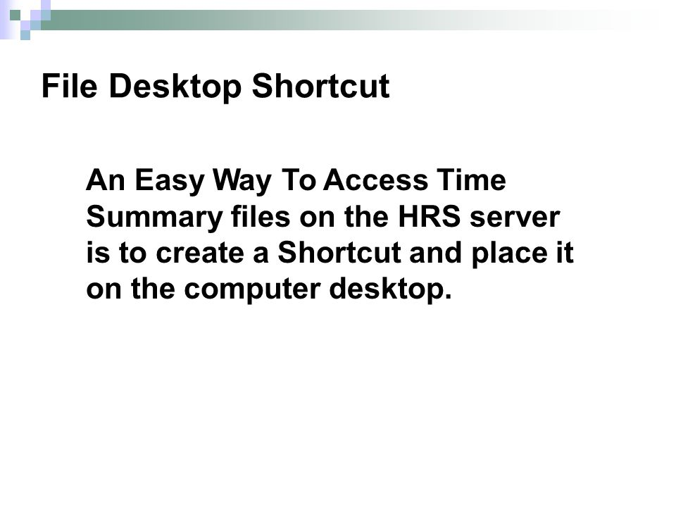 An Easy Way To Access Time Summary files on the HRS server is to create a Shortcut and place it on the computer desktop. File Desktop Shortcut