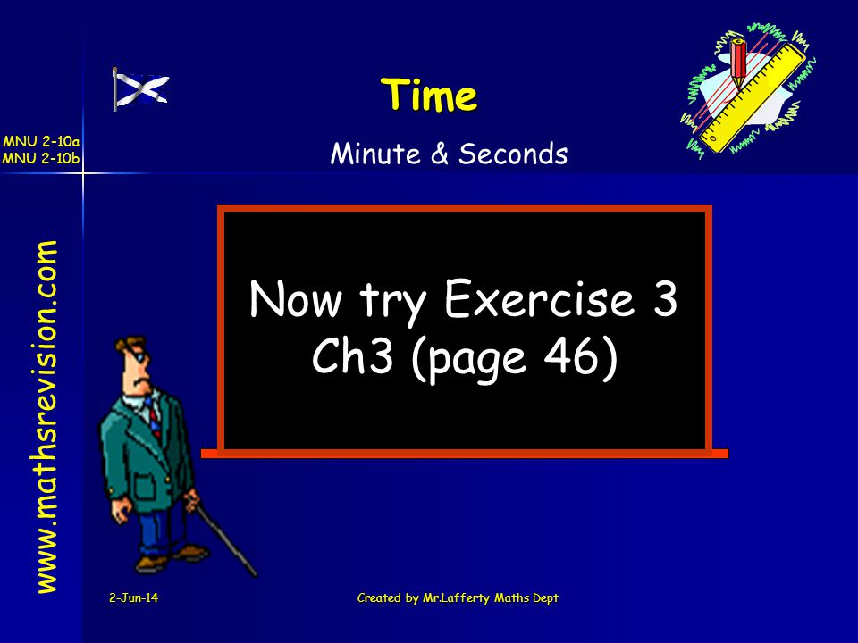 MNU 2-10a MNU 2-10b 2-Jun-14Created by Mr.Lafferty Maths Dept Now try Exercise 3 Ch3 (page 46) www.mathsrevision.com Time Minute & Seconds