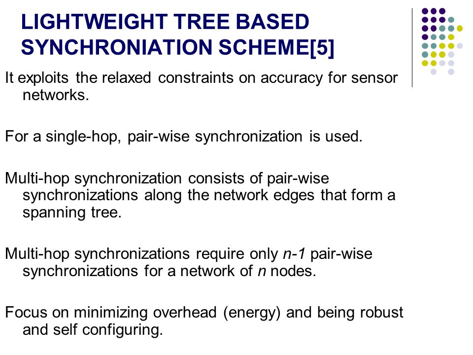 LIGHTWEIGHT TREE BASED SYNCHRONIATION SCHEME[5] It exploits the relaxed constraints on accuracy for sensor networks. For a single-hop, pair-wise synch