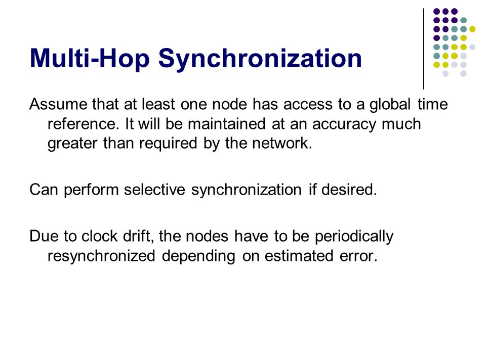 Multi-Hop Synchronization Assume that at least one node has access to a global time reference. It will be maintained at an accuracy much greater than