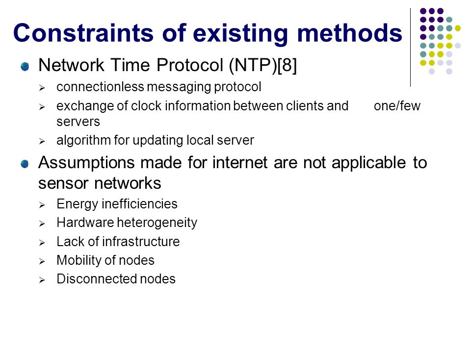 Constraints of existing methods Network Time Protocol (NTP)[8] connectionless messaging protocol exchange of clock information between clients and one