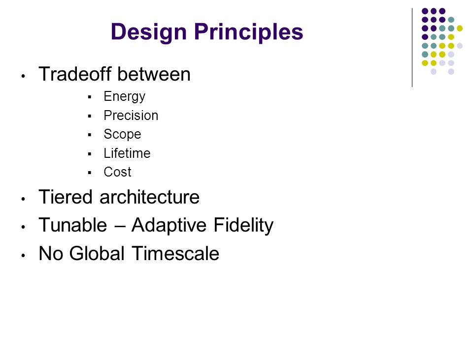 Design Principles Tradeoff between Energy Precision Scope Lifetime Cost Tiered architecture Tunable – Adaptive Fidelity No Global Timescale