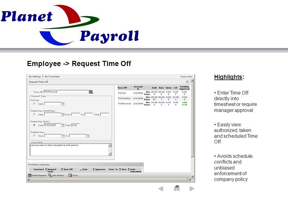 Employee -> Request Time Off Highlights: Enter Time Off directly into timesheet or require manager approval Easily view authorized, taken and scheduled Time Off Avoids schedule conflicts and unbiased enforcement of company policy