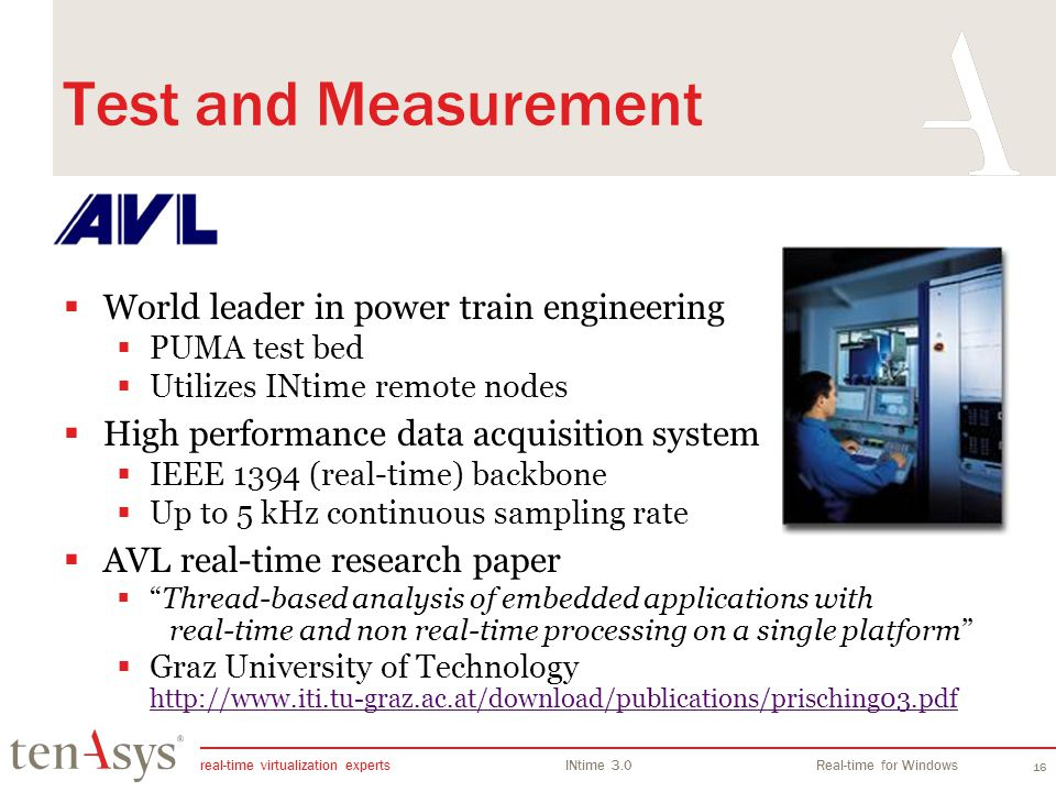 real-time virtualization experts INtime 3.0Real-time for Windows 16 Test and Measurement World leader in power train engineering PUMA test bed Utilizes INtime remote nodes High performance data acquisition system IEEE 1394 (real-time) backbone Up to 5 kHz continuous sampling rate AVL real-time research paper Thread-based analysis of embedded applications with real-time and non real-time processing on a single platform Graz University of Technology http://www.iti.tu-graz.ac.at/download/publications/prisching03.pdf http://www.iti.tu-graz.ac.at/download/publications/prisching03.pdf