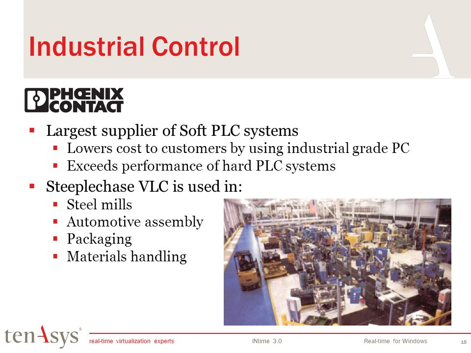 real-time virtualization experts INtime 3.0Real-time for Windows 18 Industrial Control Largest supplier of Soft PLC systems Lowers cost to customers by using industrial grade PC Exceeds performance of hard PLC systems Steeplechase VLC is used in: Steel mills Automotive assembly Packaging Materials handling