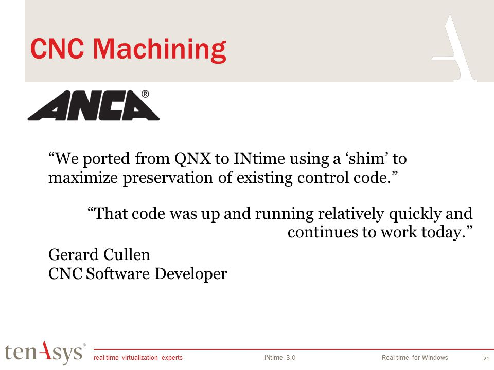 real-time virtualization experts INtime 3.0Real-time for Windows 21 CNC Machining We ported from QNX to INtime using a shim to maximize preservation of existing control code.