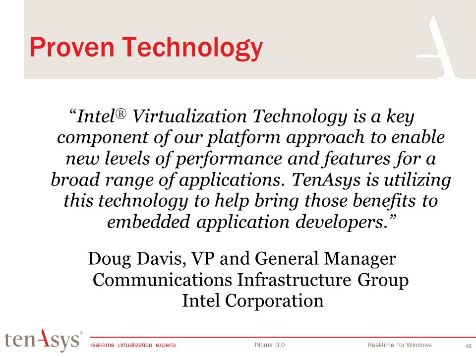 real-time virtualization experts INtime 3.0Real-time for Windows 42 Proven Technology Intel ® Virtualization Technology is a key component of our platform approach to enable new levels of performance and features for a broad range of applications.