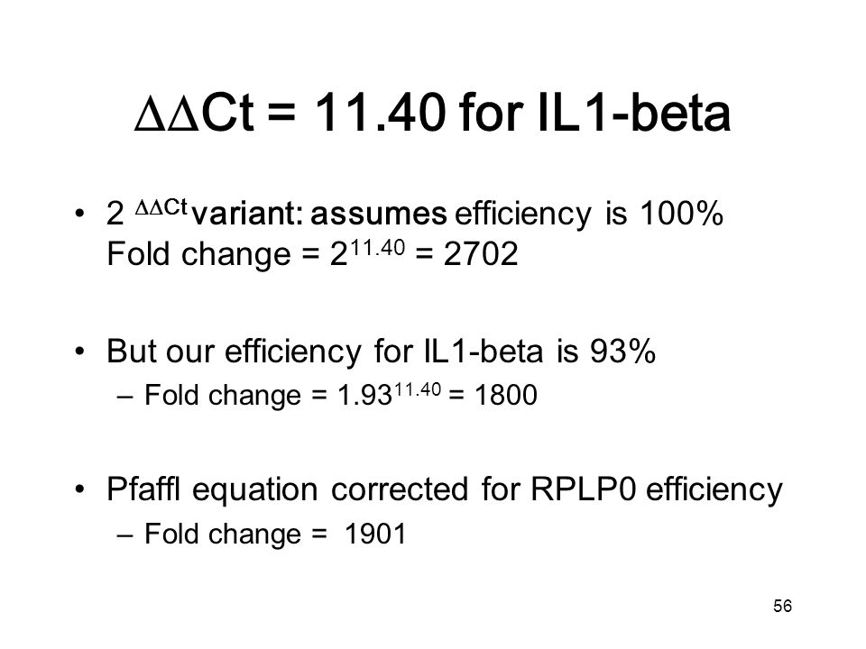 56 2 Ct variant: assumes efficiency is 100% Fold change = 2 11.40 = 2702 But our efficiency for IL1-beta is 93% –Fold change = 1.93 11.40 = 1800 Pfaffl equation corrected for RPLP0 efficiency –Fold change = 1901 Ct = 11.40 for IL1-beta