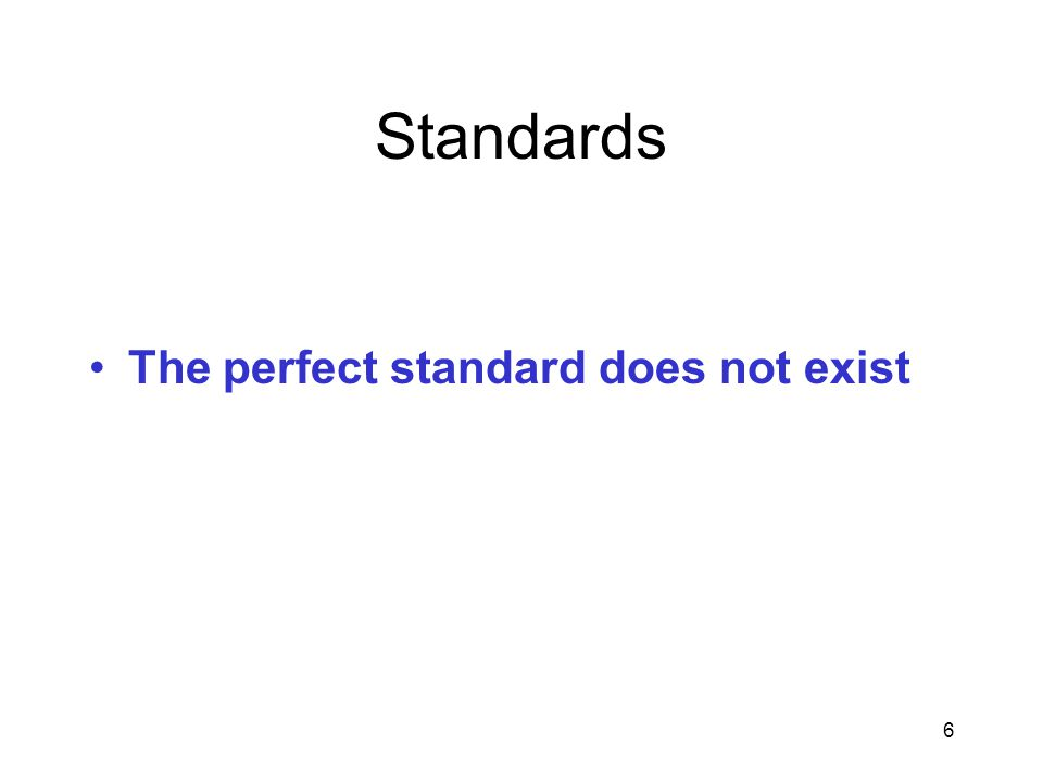 6 Standards The perfect standard does not exist