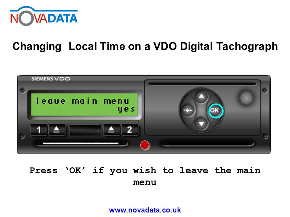 www.novadata.co.uk Changing Local Time on a VDO Digital Tachograph Press OK if you wish to leave the main menu
