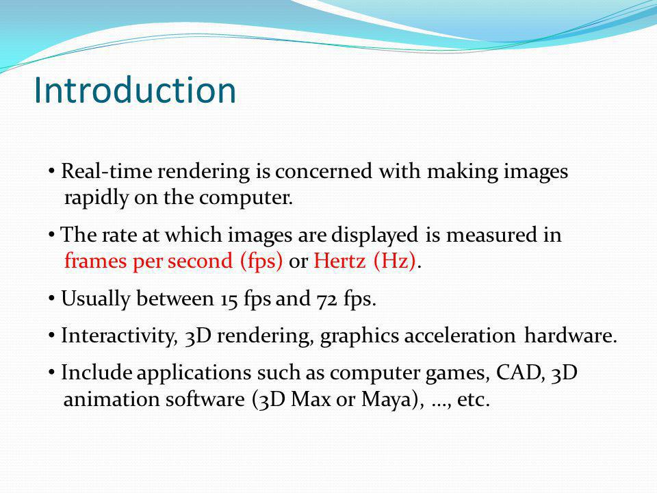 Introduction Real-time rendering is concerned with making images rapidly on the computer. The rate at which images are displayed is measured in frames
