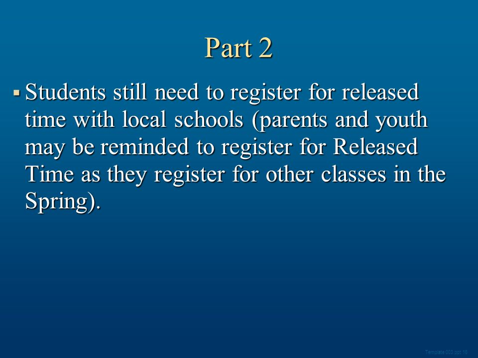 Part 2 Students still need to register for released time with local schools (parents and youth may be reminded to register for Released Time as they register for other classes in the Spring).
