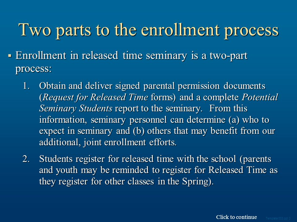 Two parts to the enrollment process Enrollment in released time seminary is a two-part process: Enrollment in released time seminary is a two-part process: 1.Obtain and deliver signed parental permission documents (Request for Released Time forms) and a complete Potential Seminary Students report to the seminary.