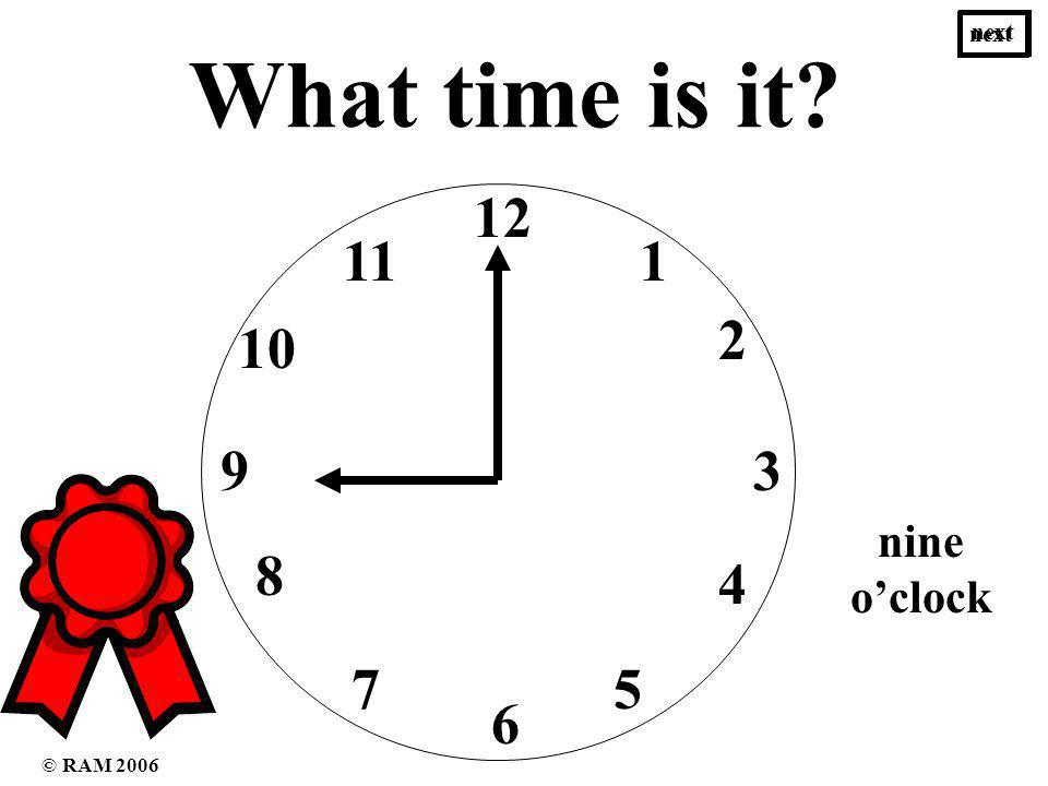 What time is it 12 1 3 2 4 6 57 8 9 10 11 nine oclock five oclock next © RAM 2006