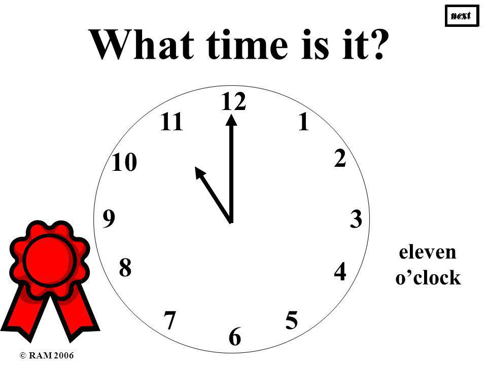 What time is it 12 1 3 2 4 6 57 8 9 10 11 eleven oclock five oclock next © RAM 2006