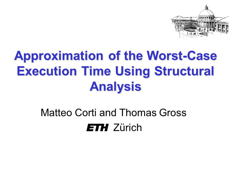 Approximation of the Worst-Case Execution Time Using Structural Analysis Matteo Corti and Thomas Gross Zürich