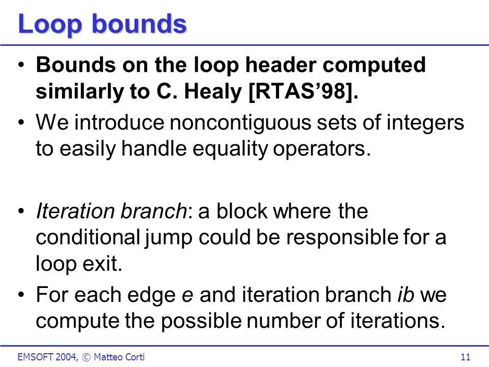 EMSOFT 2004, © Matteo Corti11 Loop bounds Bounds on the loop header computed similarly to C.