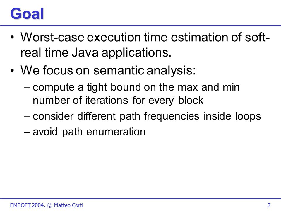 EMSOFT 2004, © Matteo Corti2 Goal Worst-case execution time estimation of soft- real time Java applications.