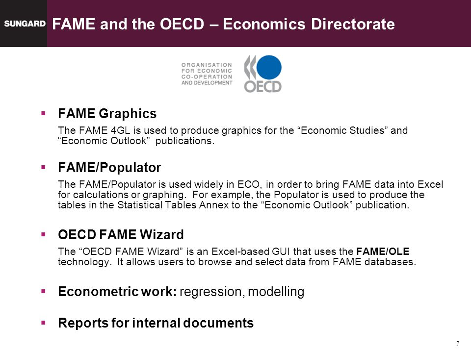 7 SunGard Data Management Solutions FAME Graphics The FAME 4GL is used to produce graphics for the Economic Studies and Economic Outlook publications.