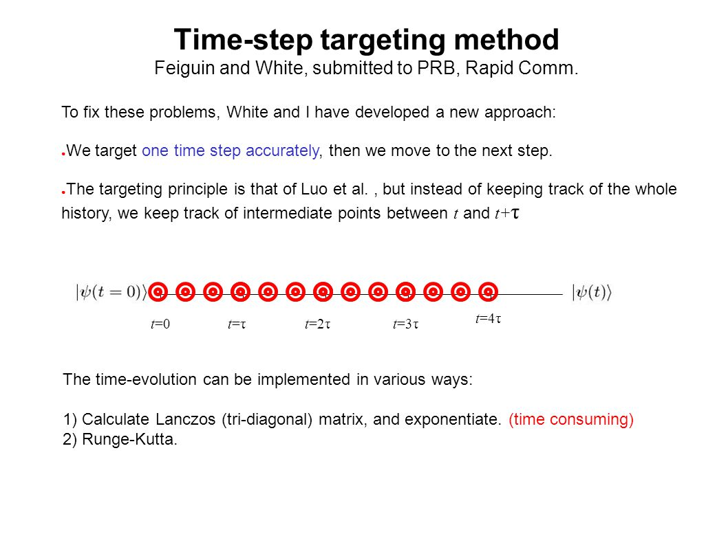 Time-step targeting method Feiguin and White, submitted to PRB, Rapid Comm. To fix these problems, White and I have developed a new approach: We targe