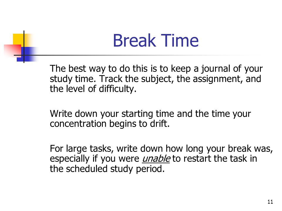 11 Break Time The best way to do this is to keep a journal of your study time. Track the subject, the assignment, and the level of difficulty. Write d