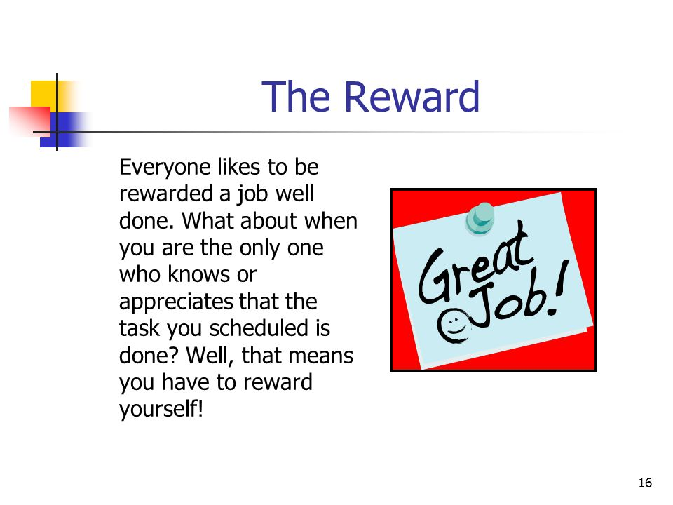 16 The Reward Everyone likes to be rewarded a job well done. What about when you are the only one who knows or appreciates that the task you scheduled