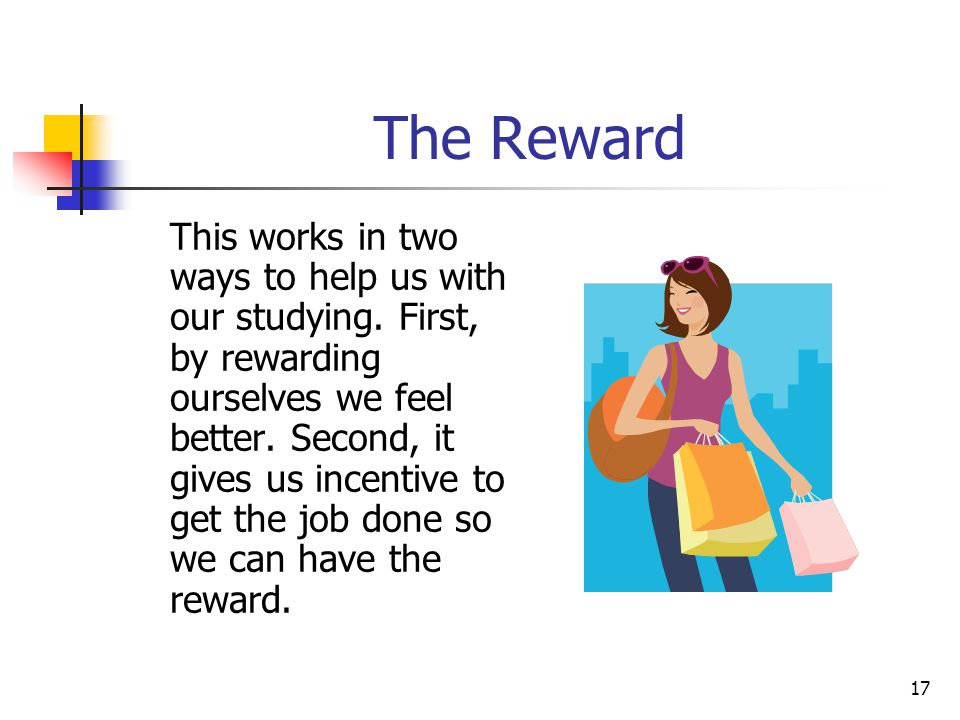 17 The Reward This works in two ways to help us with our studying. First, by rewarding ourselves we feel better. Second, it gives us incentive to get