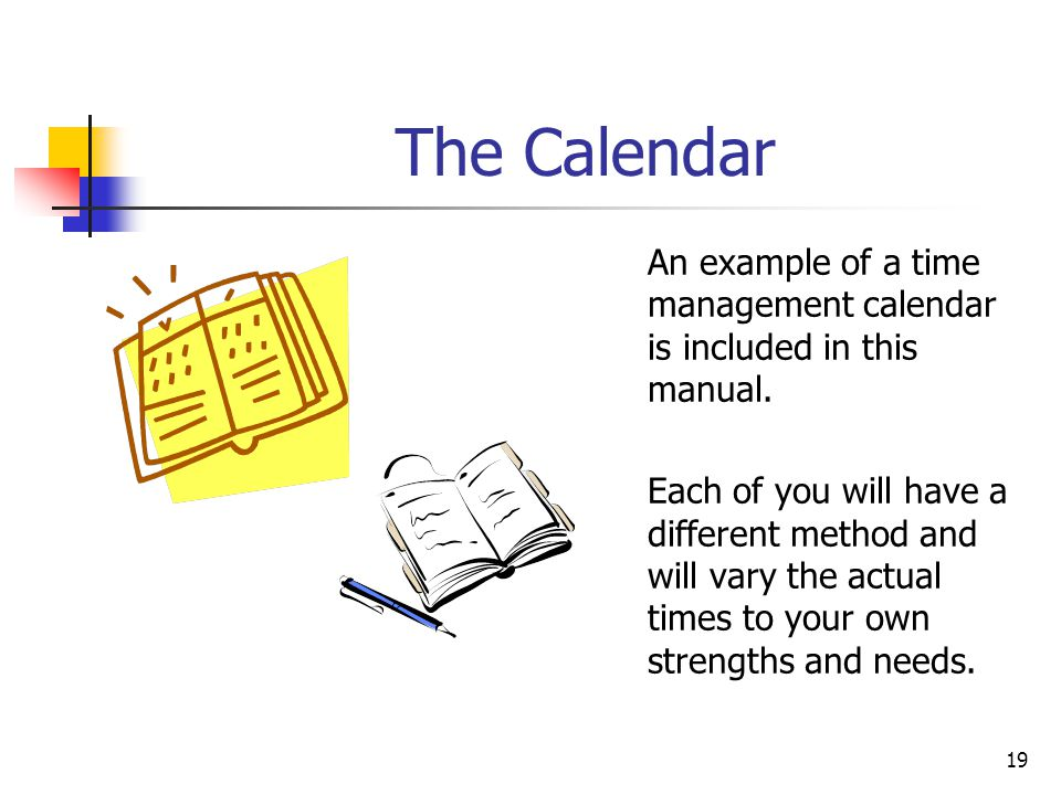 19 The Calendar An example of a time management calendar is included in this manual. Each of you will have a different method and will vary the actual