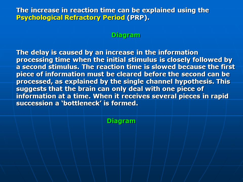 The increase in reaction time can be explained using the Psychological Refractory Period (PRP). Diagram The delay is caused by an increase in the info